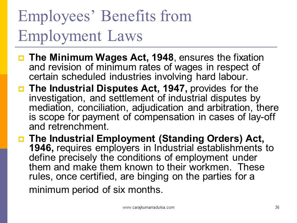 www.carajkumarradukia.com36 Employees' Benefits from Employment Laws  The Minimum Wages Act, 1948, ensures the fixation and revision of minimum rates of wages in respect of certain scheduled industries involving hard labour.
