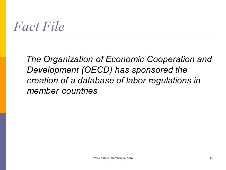 www.carajkumarradukia.com38 Fact File The Organization of Economic Cooperation and Development (OECD) has sponsored the creation of a database of labor regulations in member countries