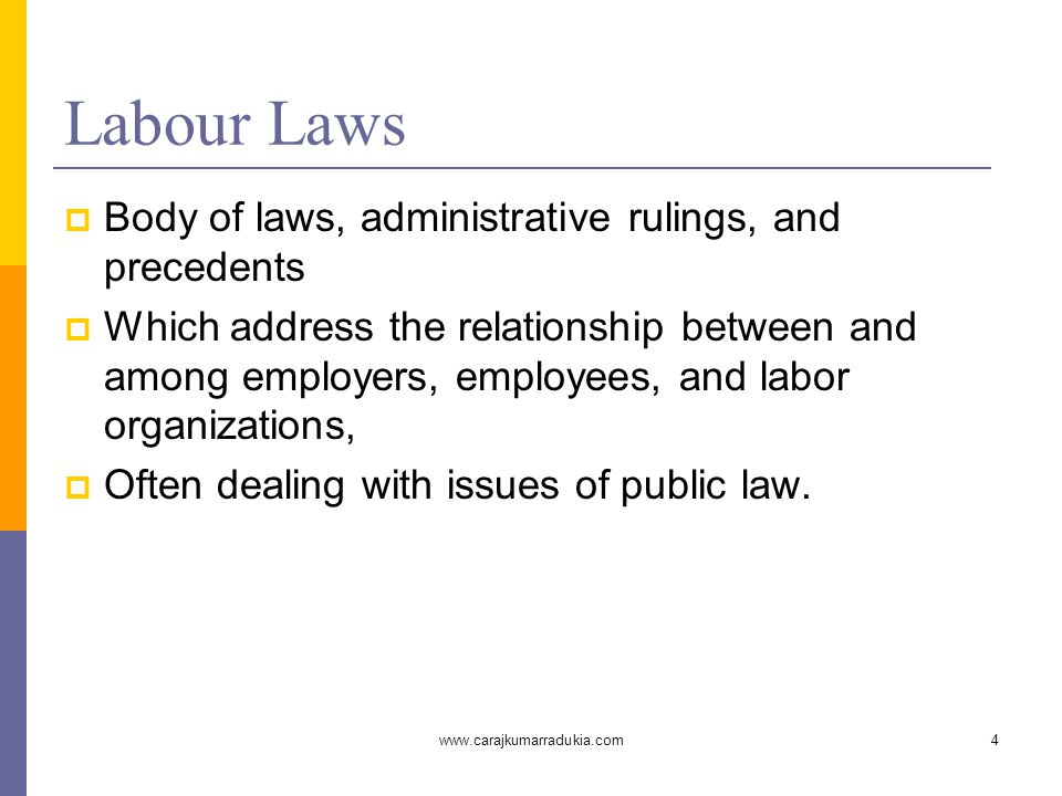 www.carajkumarradukia.com4 Labour Laws  Body of laws, administrative rulings, and precedents  Which address the relationship between and among employers, employees, and labor organizations,  Often dealing with issues of public law.