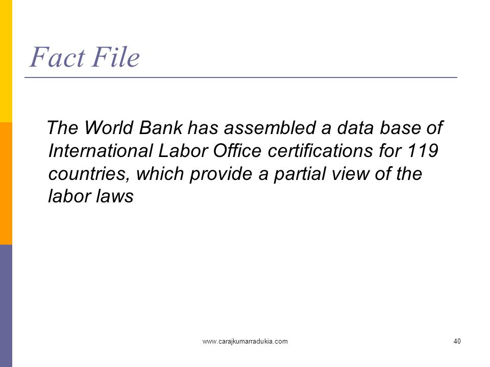 www.carajkumarradukia.com40 Fact File The World Bank has assembled a data base of International Labor Office certifications for 119 countries, which p