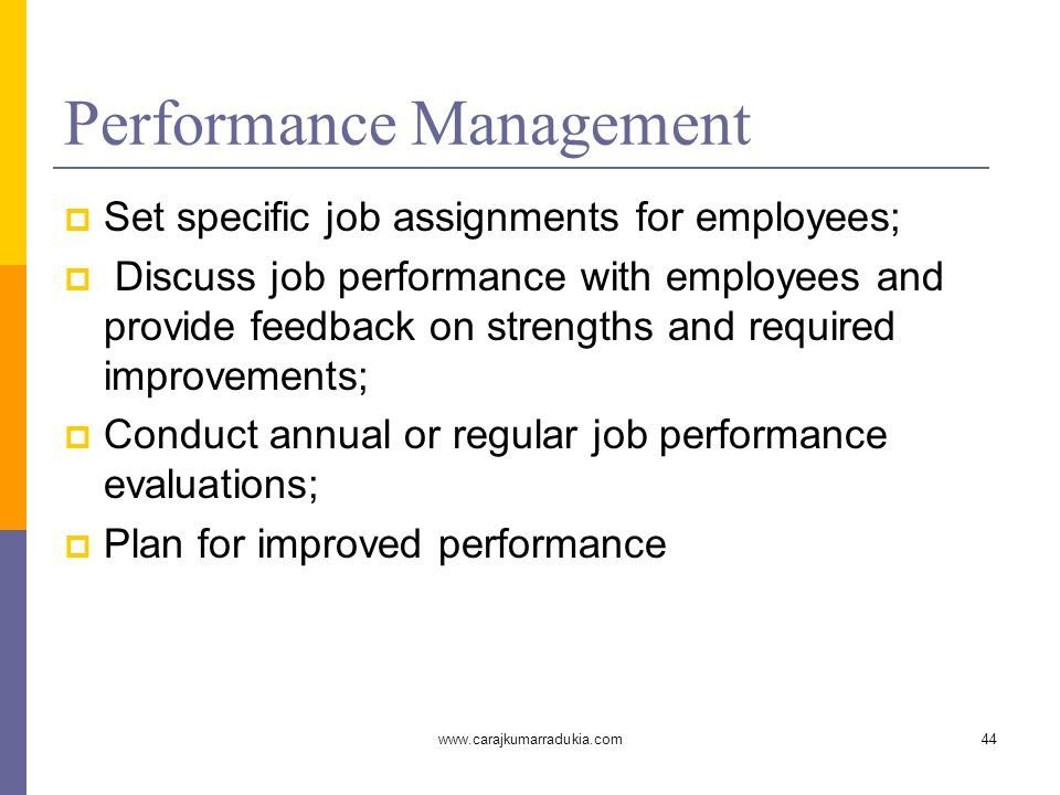 www.carajkumarradukia.com44 Performance Management  Set specific job assignments for employees;  Discuss job performance with employees and provide feedback on strengths and required improvements;  Conduct annual or regular job performance evaluations;  Plan for improved performance