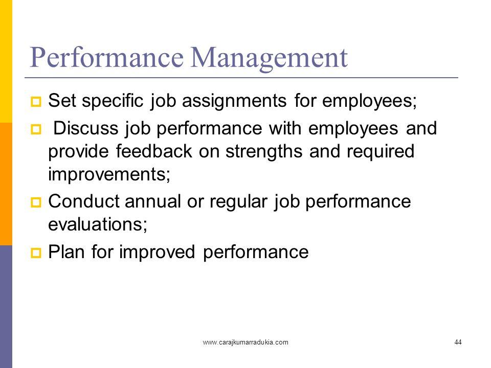 www.carajkumarradukia.com44 Performance Management  Set specific job assignments for employees;  Discuss job performance with employees and provide