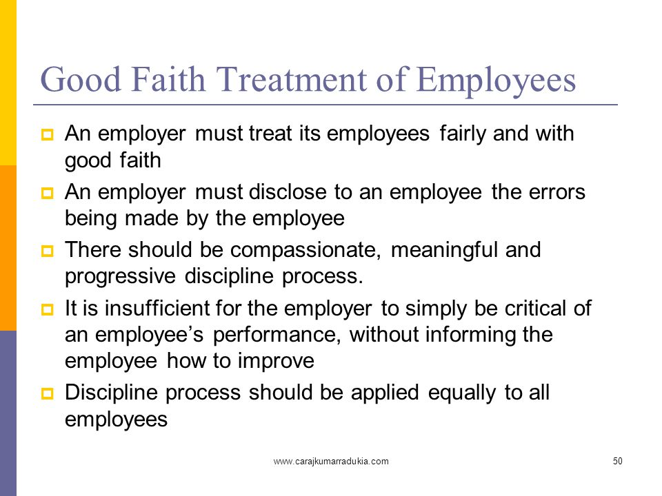 www.carajkumarradukia.com50 Good Faith Treatment of Employees  An employer must treat its employees fairly and with good faith  An employer must disclose to an employee the errors being made by the employee  There should be compassionate, meaningful and progressive discipline process.