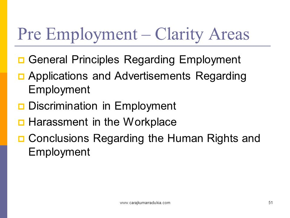 www.carajkumarradukia.com51 Pre Employment – Clarity Areas  General Principles Regarding Employment  Applications and Advertisements Regarding Employment  Discrimination in Employment  Harassment in the Workplace  Conclusions Regarding the Human Rights and Employment