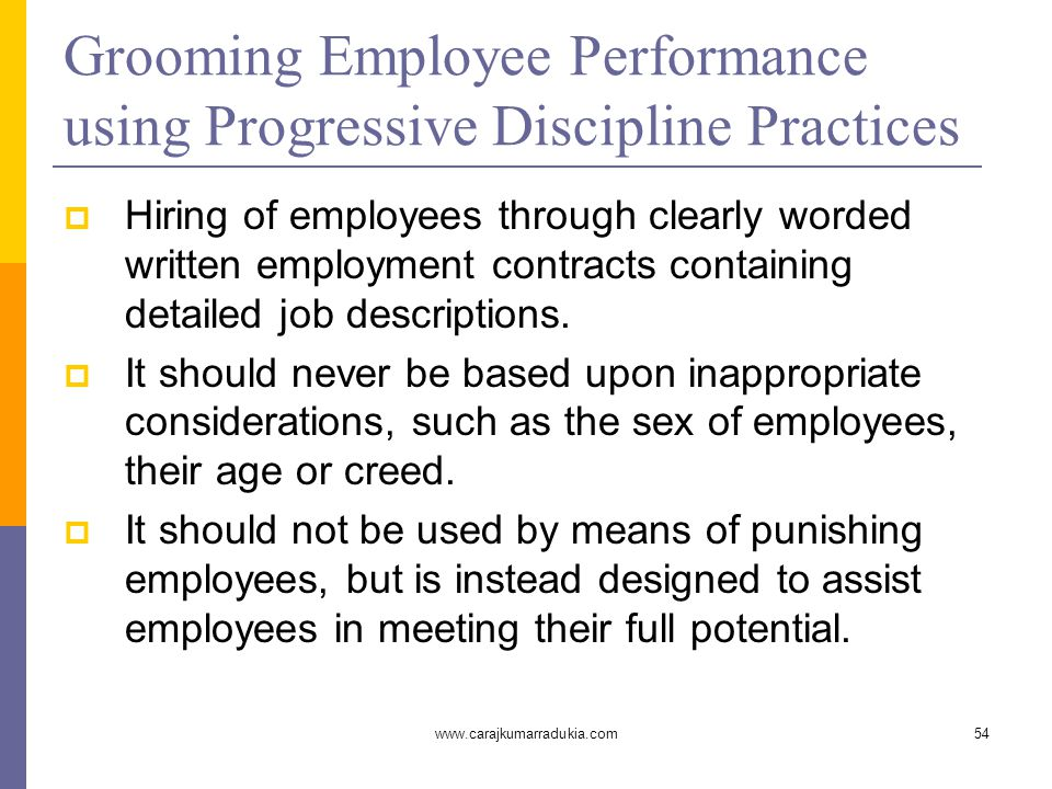 www.carajkumarradukia.com54 Grooming Employee Performance using Progressive Discipline Practices  Hiring of employees through clearly worded written employment contracts containing detailed job descriptions.