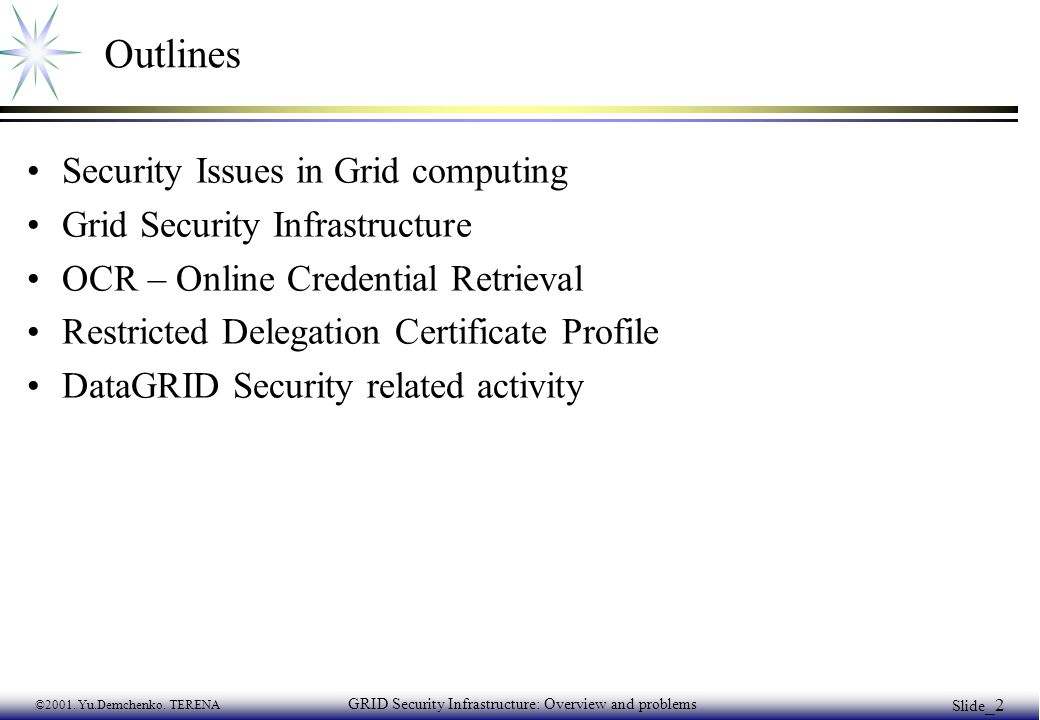 ©2001. Yu.Demchenko. TERENA GRID Security Infrastructure: Overview and problems Slide _2 Outlines Security Issues in Grid computing Grid Security Infr