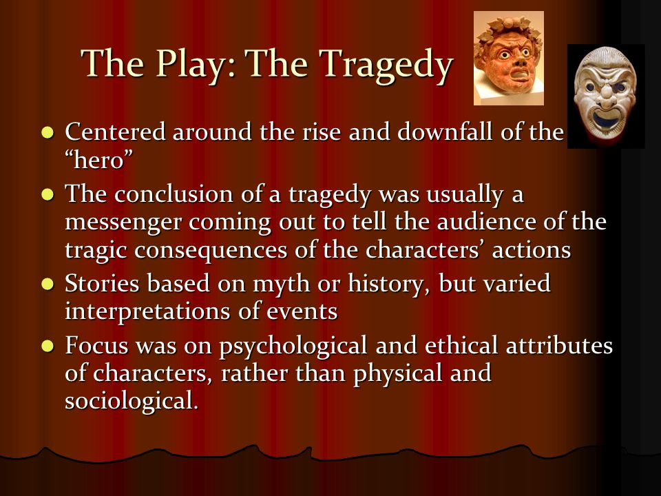 The Play: The Tragedy Tragodia in Greek Tragodia in Greek Derived from the words Tragos, meaning goat, and oide, meaning song.
