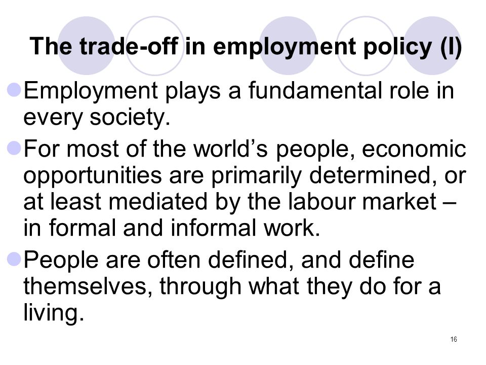 16 The trade-off in employment policy (I) Employment plays a fundamental role in every society.