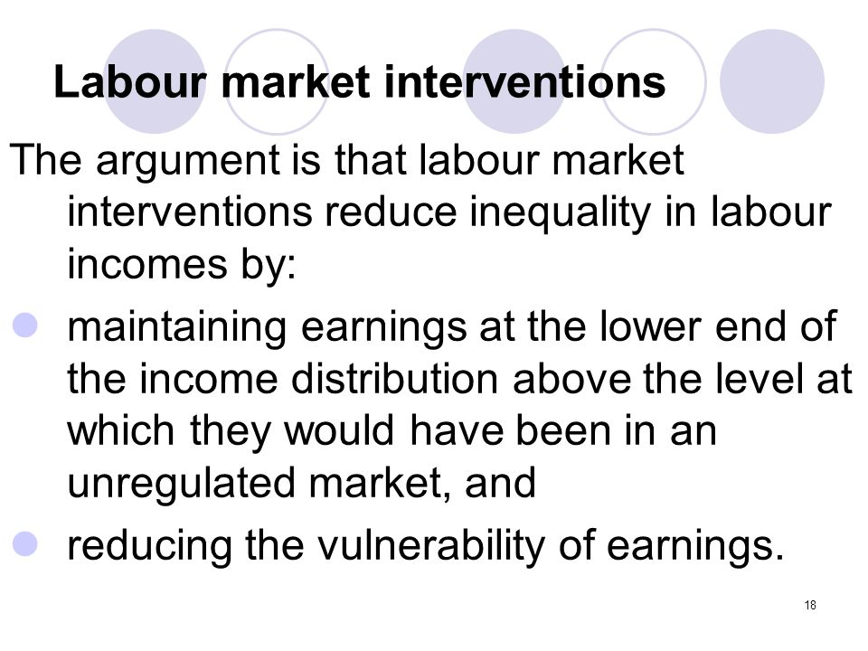 18 Labour market interventions The argument is that labour market interventions reduce inequality in labour incomes by: maintaining earnings at the lower end of the income distribution above the level at which they would have been in an unregulated market, and reducing the vulnerability of earnings.