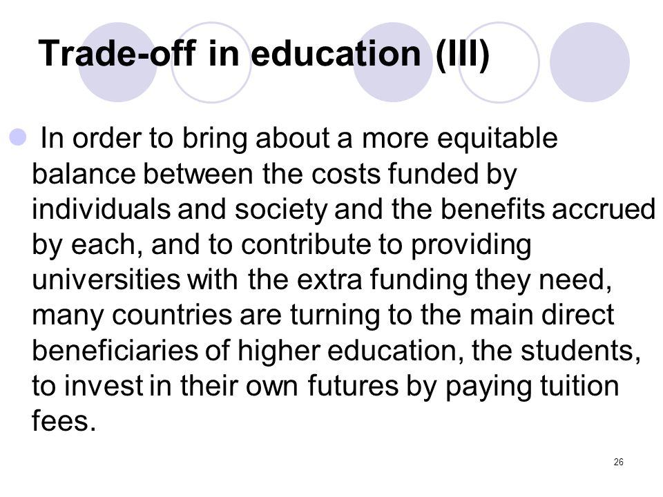Trade-off in education (III) In order to bring about a more equitable balance between the costs funded by individuals and society and the benefits accrued by each, and to contribute to providing universities with the extra funding they need, many countries are turning to the main direct beneficiaries of higher education, the students, to invest in their own futures by paying tuition fees.