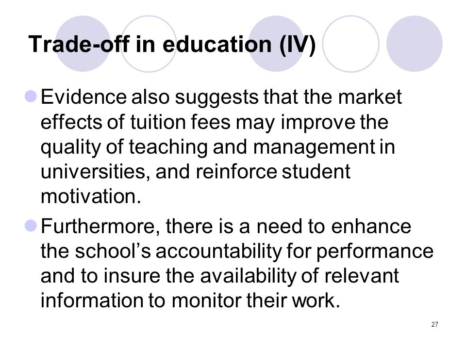 27 Trade-off in education (IV) Evidence also suggests that the market effects of tuition fees may improve the quality of teaching and management in universities, and reinforce student motivation.