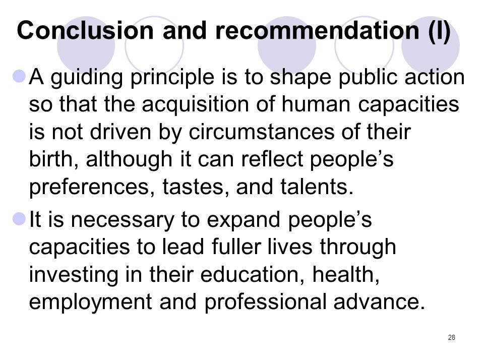 Conclusion and recommendation (I) A guiding principle is to shape public action so that the acquisition of human capacities is not driven by circumstances of their birth, although it can reflect people's preferences, tastes, and talents.