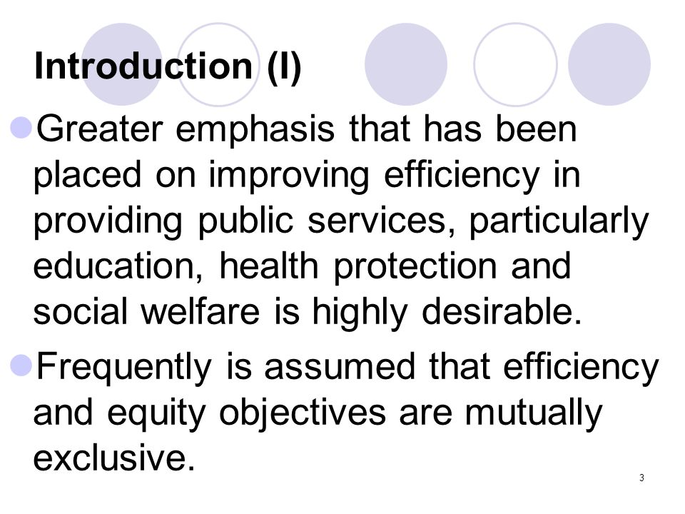 3 Introduction (I) Greater emphasis that has been placed on improving efficiency in providing public services, particularly education, health protection and social welfare is highly desirable.