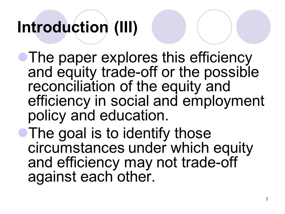 5 Introduction (III) The paper explores this efficiency and equity trade-off or the possible reconciliation of the equity and efficiency in social and