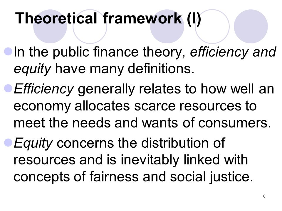 6 Theoretical framework (I) In the public finance theory, efficiency and equity have many definitions. Efficiency generally relates to how well an eco