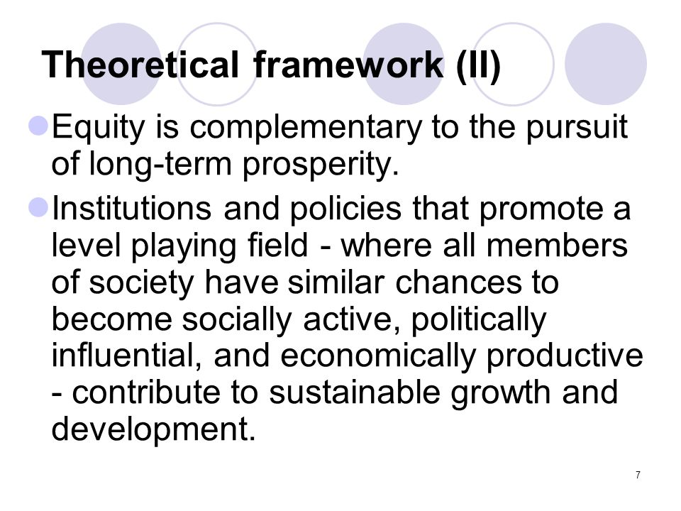 7 Theoretical framework (II) Equity is complementary to the pursuit of long-term prosperity. Institutions and policies that promote a level playing fi