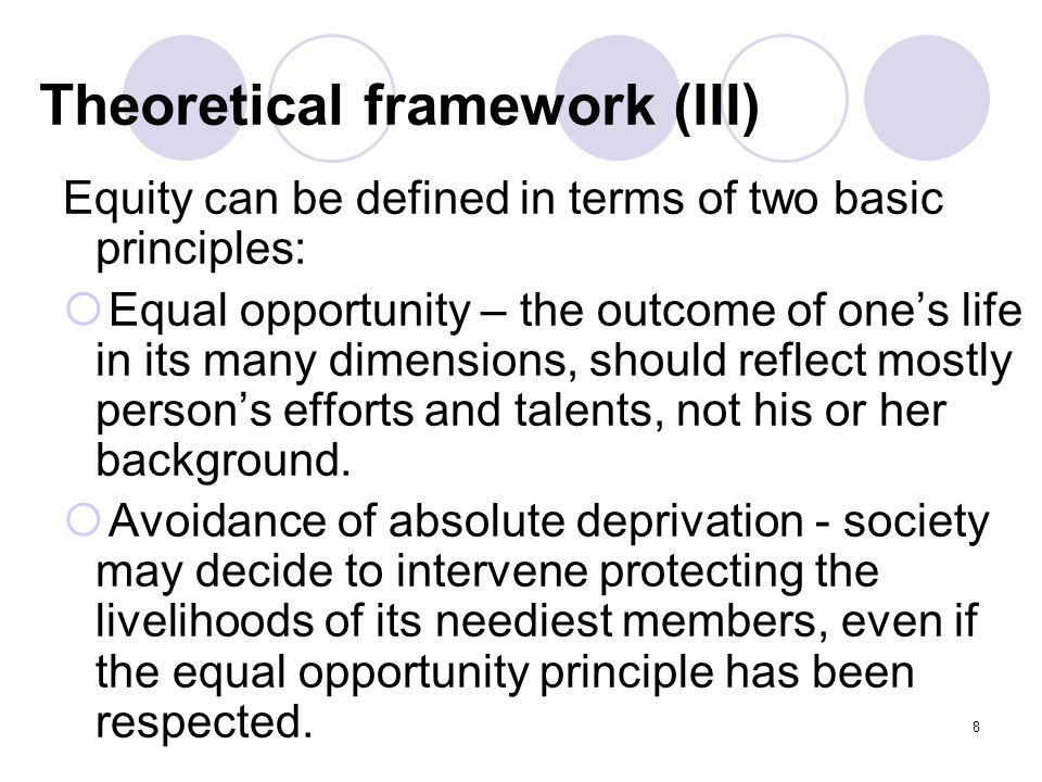 8 Theoretical framework (III) Equity can be defined in terms of two basic principles:  Equal opportunity – the outcome of one's life in its many dimensions, should reflect mostly person's efforts and talents, not his or her background.