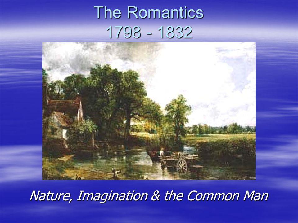 The Romantics 1798 - 1832 Nature, Imagination & the Common Man Nature, Imagination & the Common Man