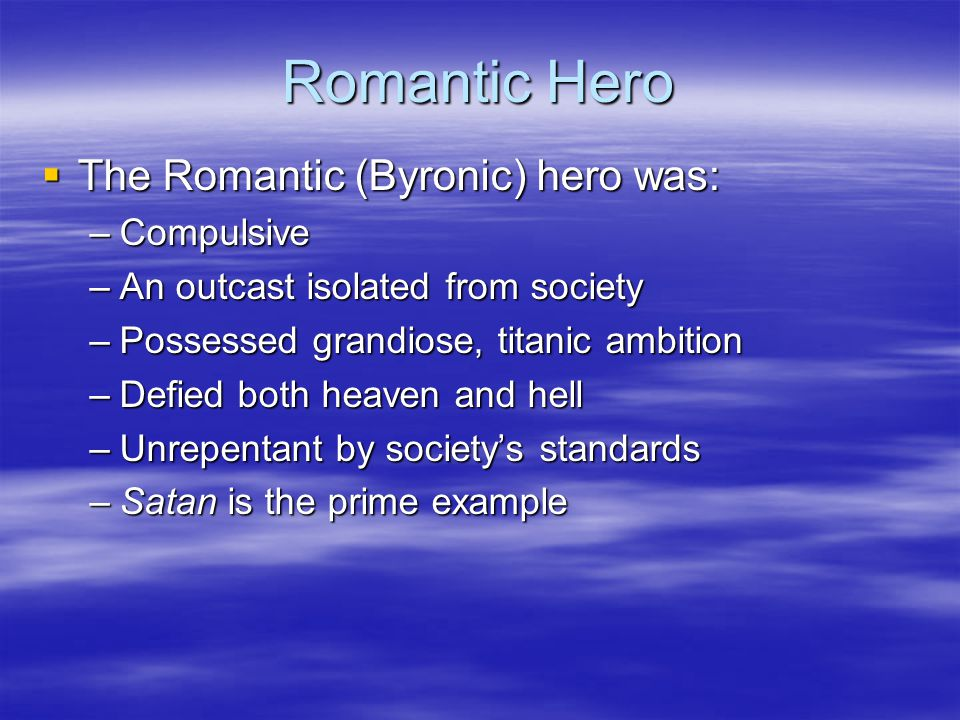  The Romantic (Byronic) hero was: –Compulsive –An outcast isolated from society –Possessed grandiose, titanic ambition –Defied both heaven and hell –Unrepentant by society's standards –Satan is the prime example