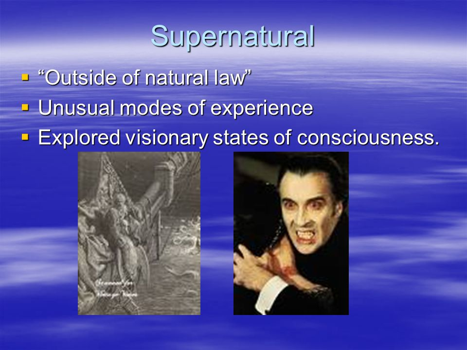 Supernatural  Outside of natural law  Unusual modes of experience  Explored visionary states of consciousness.