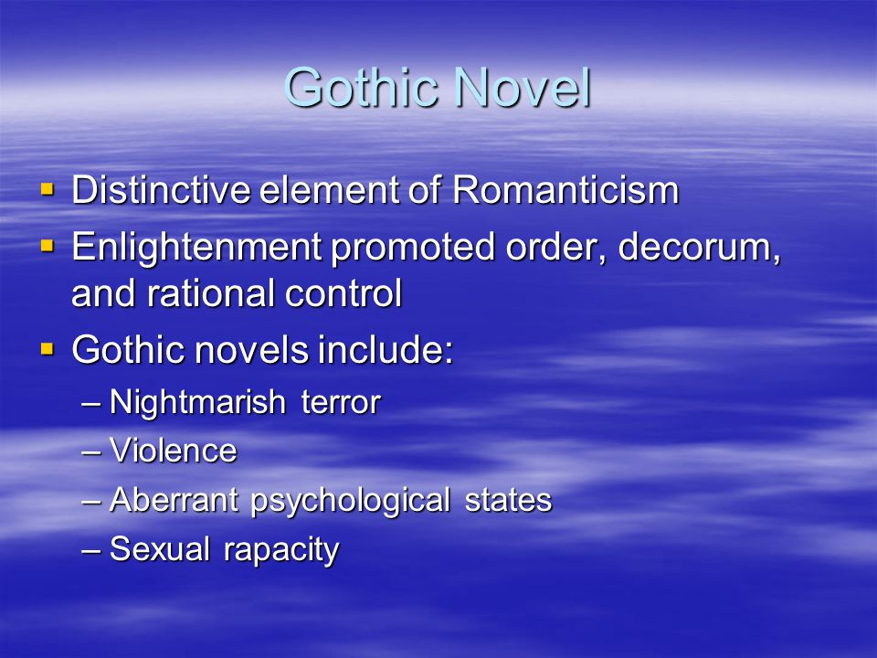 Gothic Novel  Distinctive element of Romanticism  Enlightenment promoted order, decorum, and rational control  Gothic novels include: –Nightmarish terror –Violence –Aberrant psychological states –Sexual rapacity