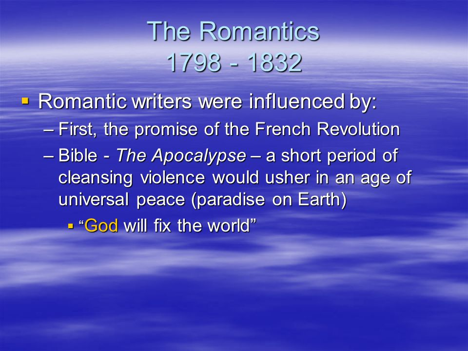 The Romantics 1798 - 1832  Romantic writers were influenced by: –First, the promise of the French Revolution –Bible - The Apocalypse – a short period of cleansing violence would usher in an age of universal peace (paradise on Earth)  God will fix the world