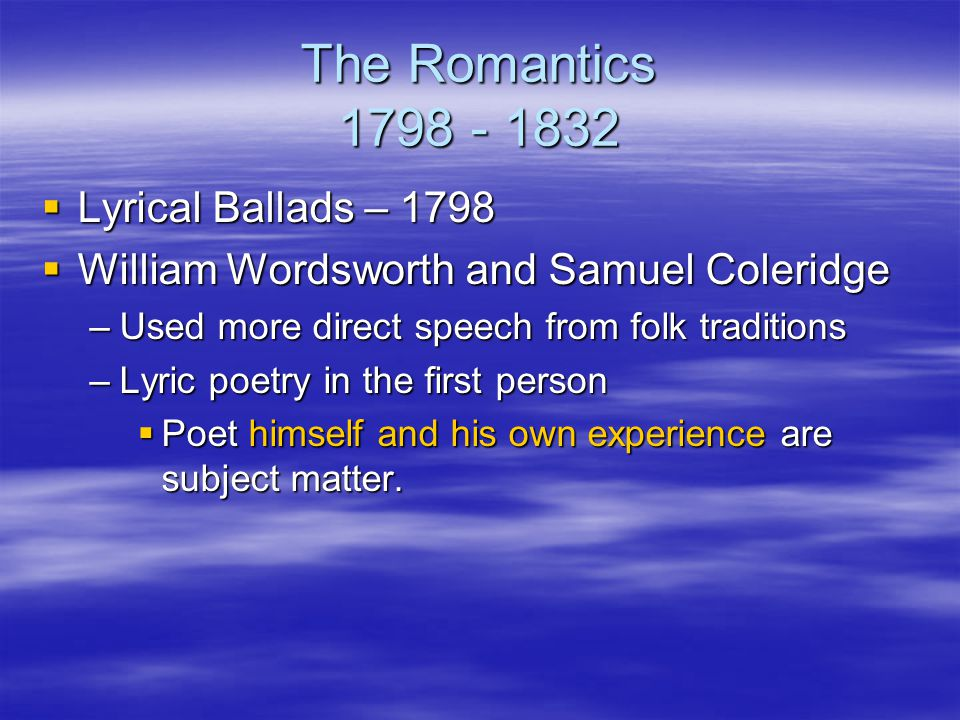 The Romantics 1798 - 1832  Lyrical Ballads – 1798  William Wordsworth and Samuel Coleridge –Used more direct speech from folk traditions –Lyric poetry in the first person  Poet himself and his own experience are subject matter.