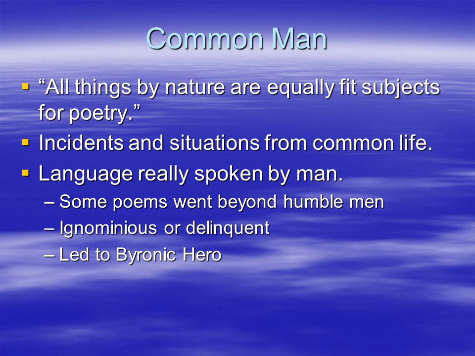 Common Man  All things by nature are equally fit subjects for poetry.  Incidents and situations from common life.