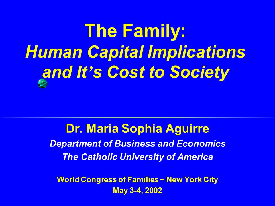 The Family: Human Capital Implications and It ' s Cost to Society Dr. Maria Sophia Aguirre Department of Business and Economics The Catholic Universit