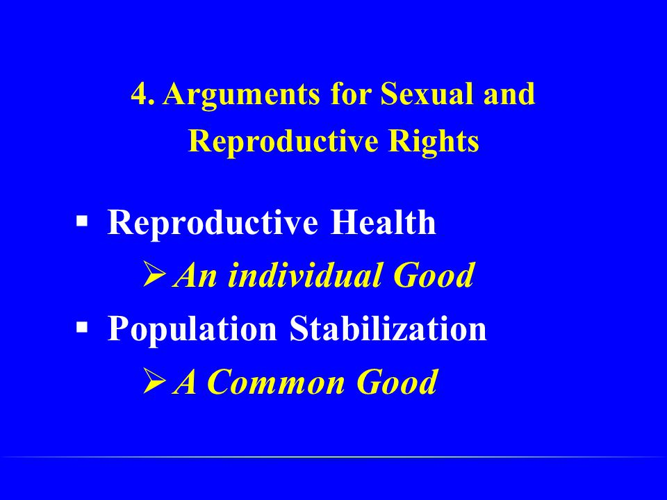 4. Arguments for Sexual and Reproductive Rights  Reproductive Health  An individual Good  Population Stabilization  A Common Good