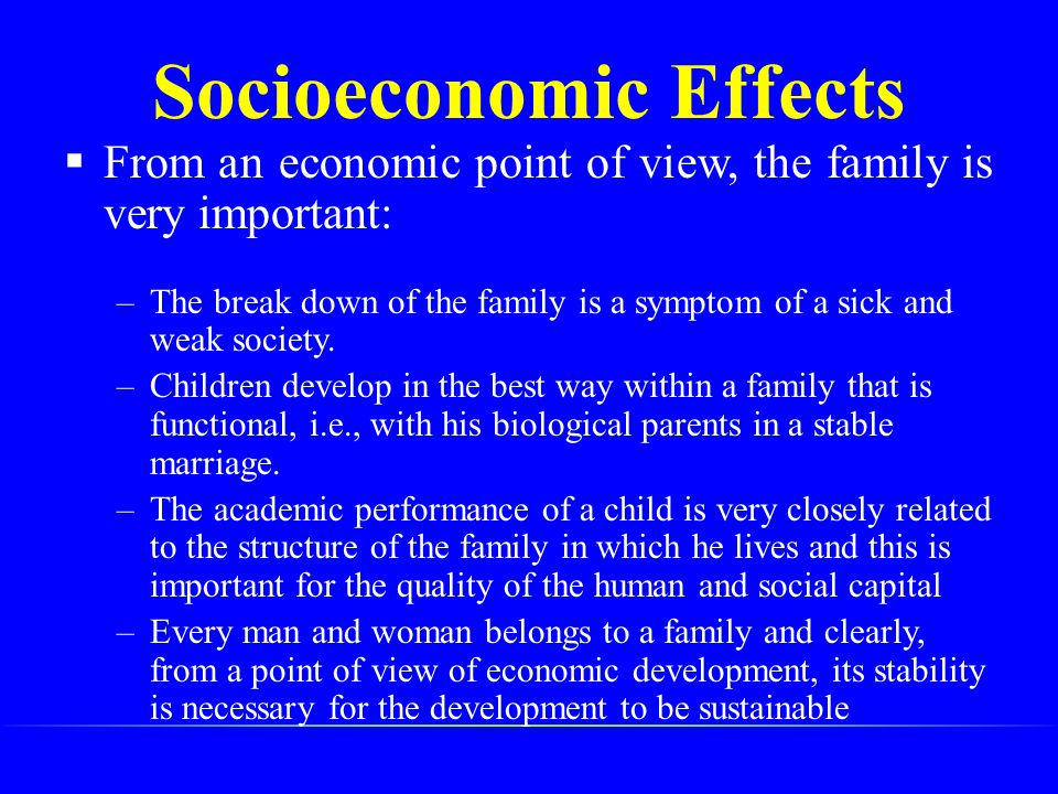  From an economic point of view, the family is very important: –The break down of the family is a symptom of a sick and weak society. –Children devel