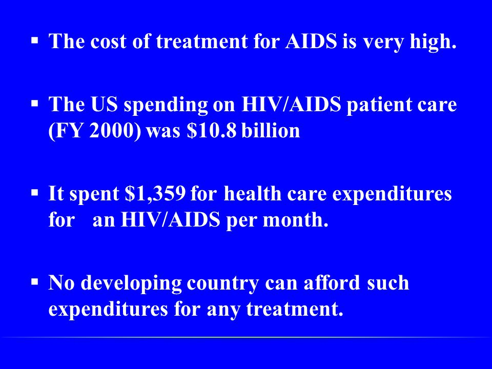  The cost of treatment for AIDS is very high.  The US spending on HIV/AIDS patient care (FY 2000) was $10.8 billion  It spent $1,359 for health car