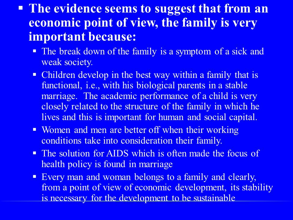  The evidence seems to suggest that from an economic point of view, the family is very important because:  The break down of the family is a symptom