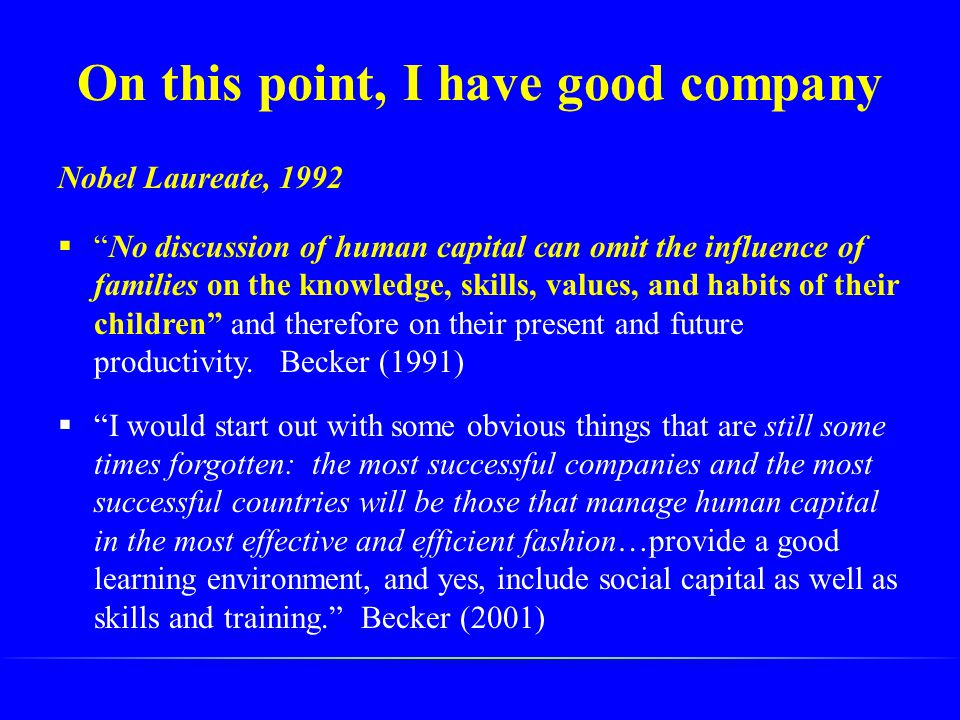 "On this point, I have good company Nobel Laureate, 1992  ""No discussion of human capital can omit the influence of families on the knowledge, skills,"