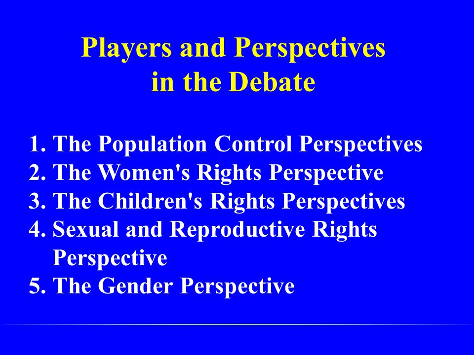 Players and Perspectives in the Debate 1.The Population Control Perspectives 2.The Women's Rights Perspective 3.The Children's Rights Perspectives 4.S