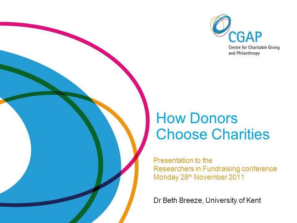How Donors Choose Charities Presentation to the Researchers in Fundraising conference Monday 28 th November 2011 Dr Beth Breeze, University of Kent