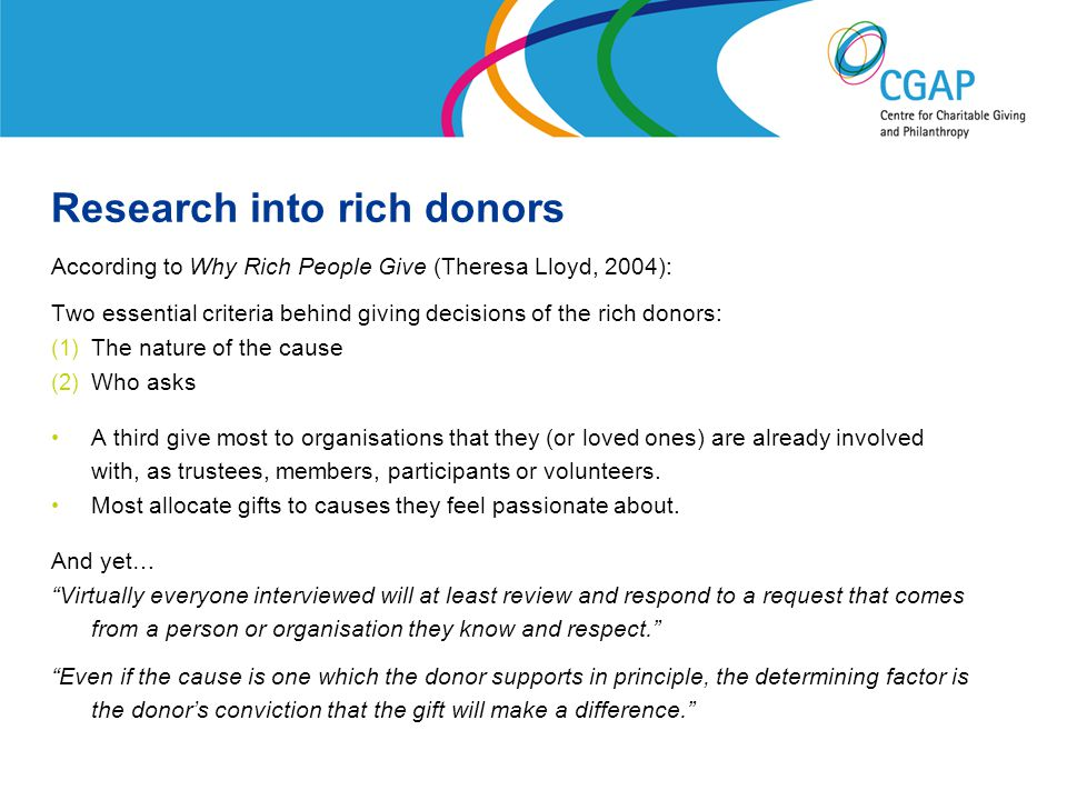 Research into rich donors According to Why Rich People Give (Theresa Lloyd, 2004): Two essential criteria behind giving decisions of the rich donors: (1) The nature of the cause (2) Who asks A third give most to organisations that they (or loved ones) are already involved with, as trustees, members, participants or volunteers.