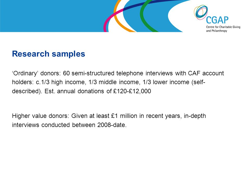 Research samples 'Ordinary' donors: 60 semi-structured telephone interviews with CAF account holders: c.1/3 high income, 1/3 middle income, 1/3 lower income (self- described).