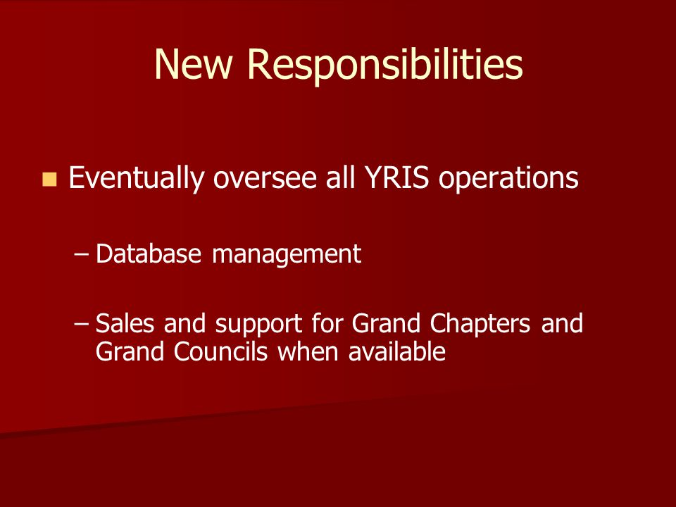 New Responsibilities Eventually oversee all YRIS operations – –Database management – –Sales and support for Grand Chapters and Grand Councils when available