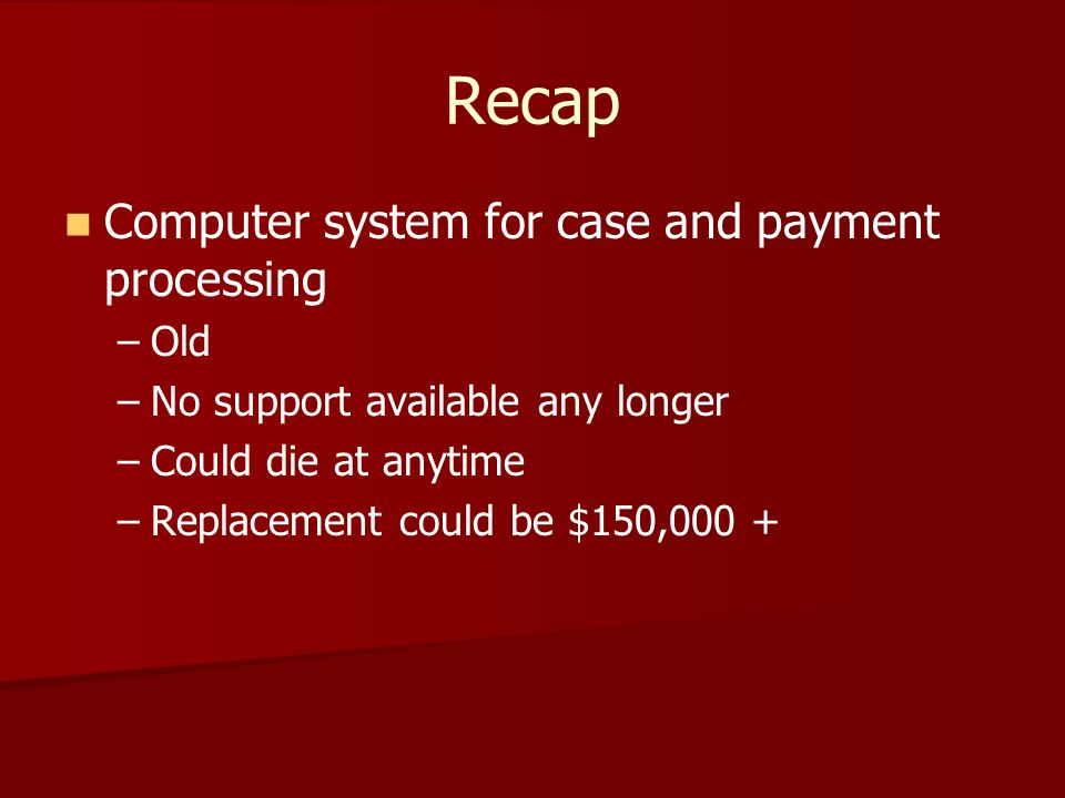 Recap Computer system for case and payment processing – –Old – –No support available any longer – –Could die at anytime – –Replacement could be $150,000 +