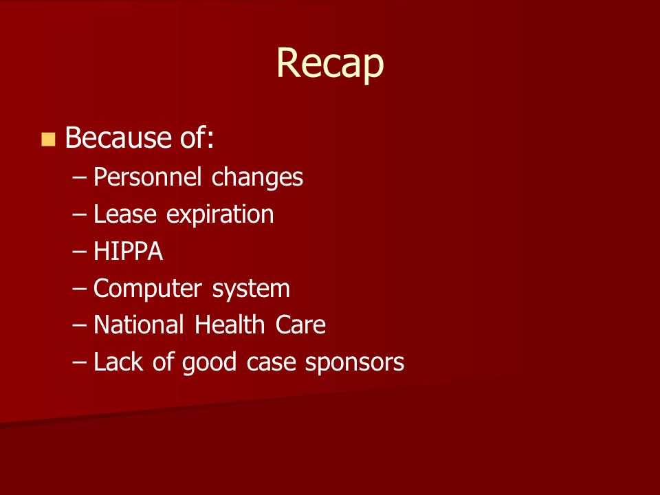 Recap Because of: – –Personnel changes – –Lease expiration – –HIPPA – –Computer system – –National Health Care – –Lack of good case sponsors