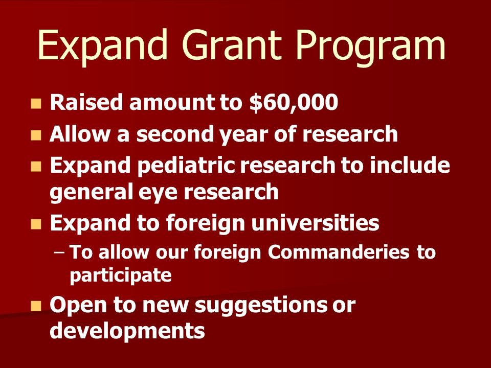 Expand Grant Program Raised amount to $60,000 Allow a second year of research Expand pediatric research to include general eye research Expand to foreign universities – –To allow our foreign Commanderies to participate Open to new suggestions or developments