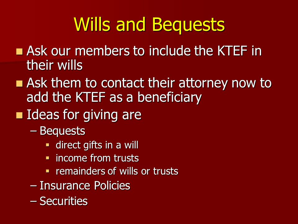 Wills and Bequests Ask our members to include the KTEF in their wills Ask our members to include the KTEF in their wills Ask them to contact their attorney now to add the KTEF as a beneficiary Ask them to contact their attorney now to add the KTEF as a beneficiary Ideas for giving are Ideas for giving are –Bequests  direct gifts in a will  income from trusts  remainders of wills or trusts –Insurance Policies –Securities