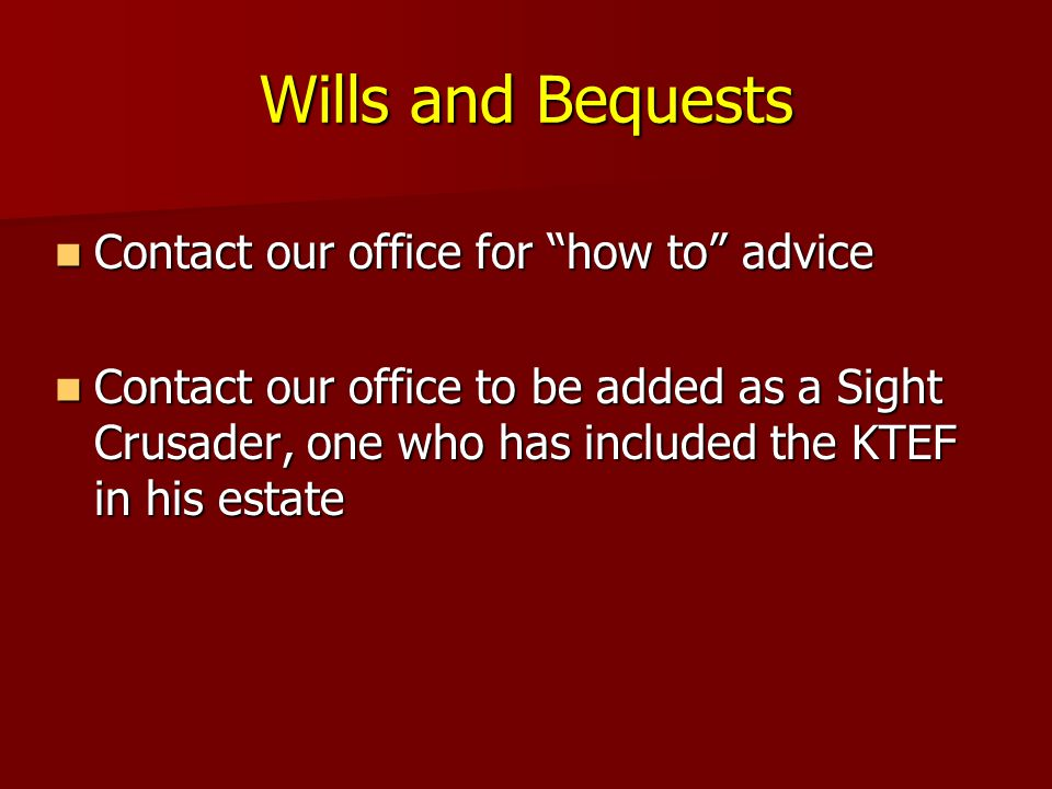 Wills and Bequests Contact our office for how to advice Contact our office for how to advice Contact our office to be added as a Sight Crusader, one who has included the KTEF in his estate Contact our office to be added as a Sight Crusader, one who has included the KTEF in his estate