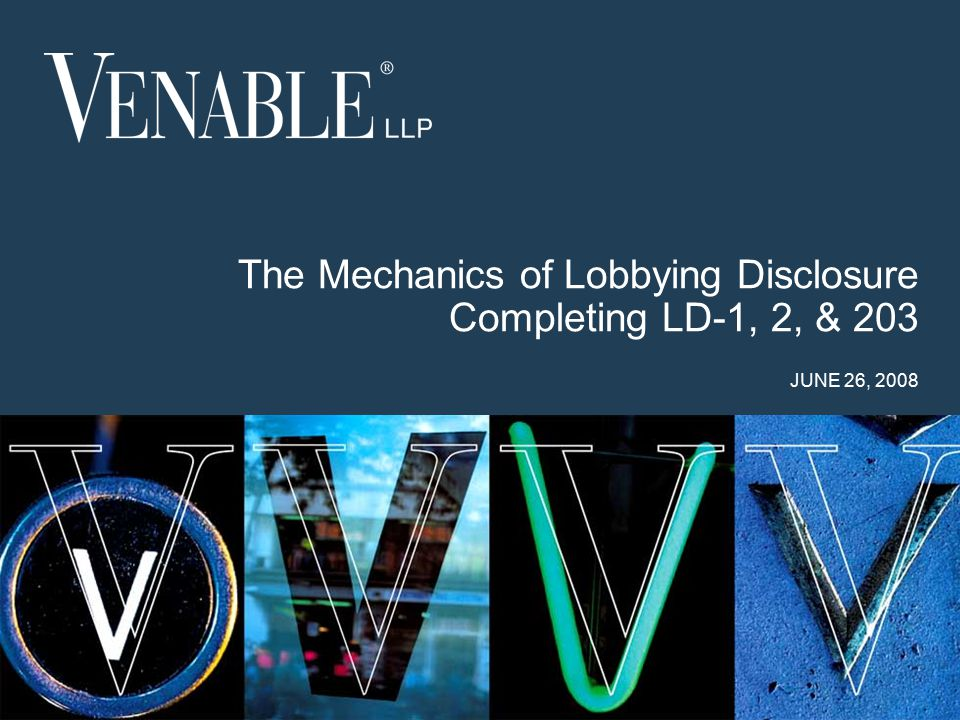 1 © 2008 Venable LLP The Mechanics of Lobbying Disclosure Completing LD-1, 2, & 203 JUNE 26, 2008