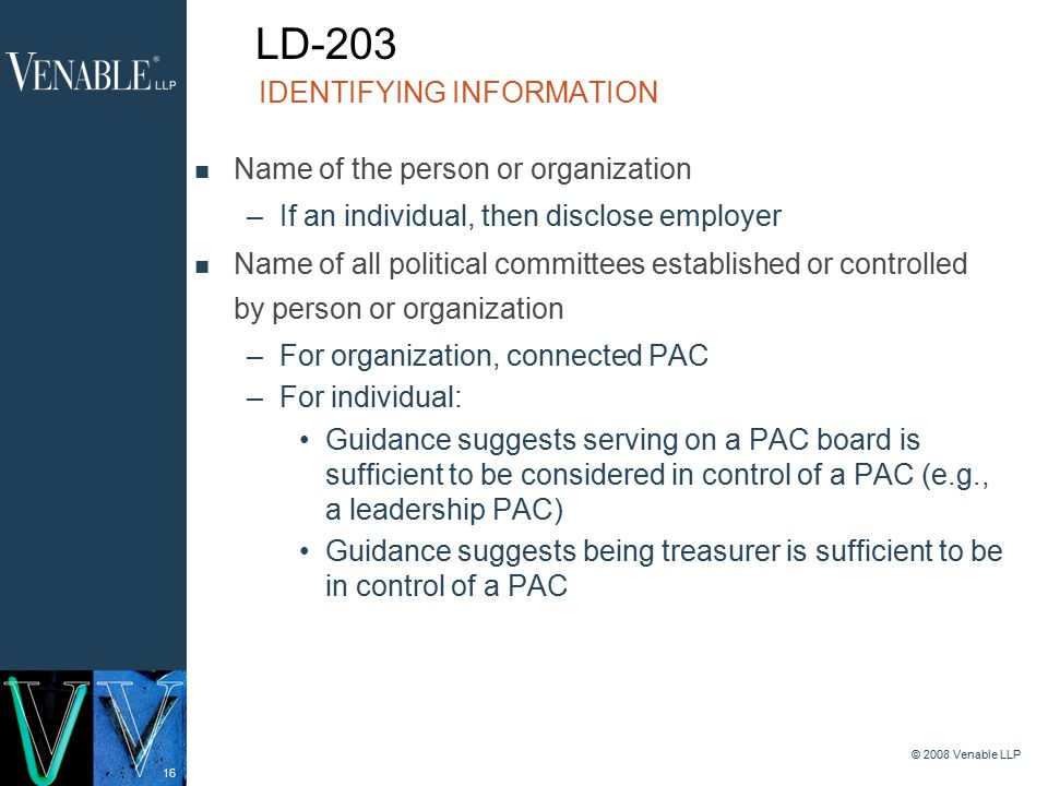 16 © 2008 Venable LLP Name of the person or organization –If an individual, then disclose employer Name of all political committees established or controlled by person or organization –For organization, connected PAC –For individual: Guidance suggests serving on a PAC board is sufficient to be considered in control of a PAC (e.g., a leadership PAC) Guidance suggests being treasurer is sufficient to be in control of a PAC IDENTIFYING INFORMATION LD-203