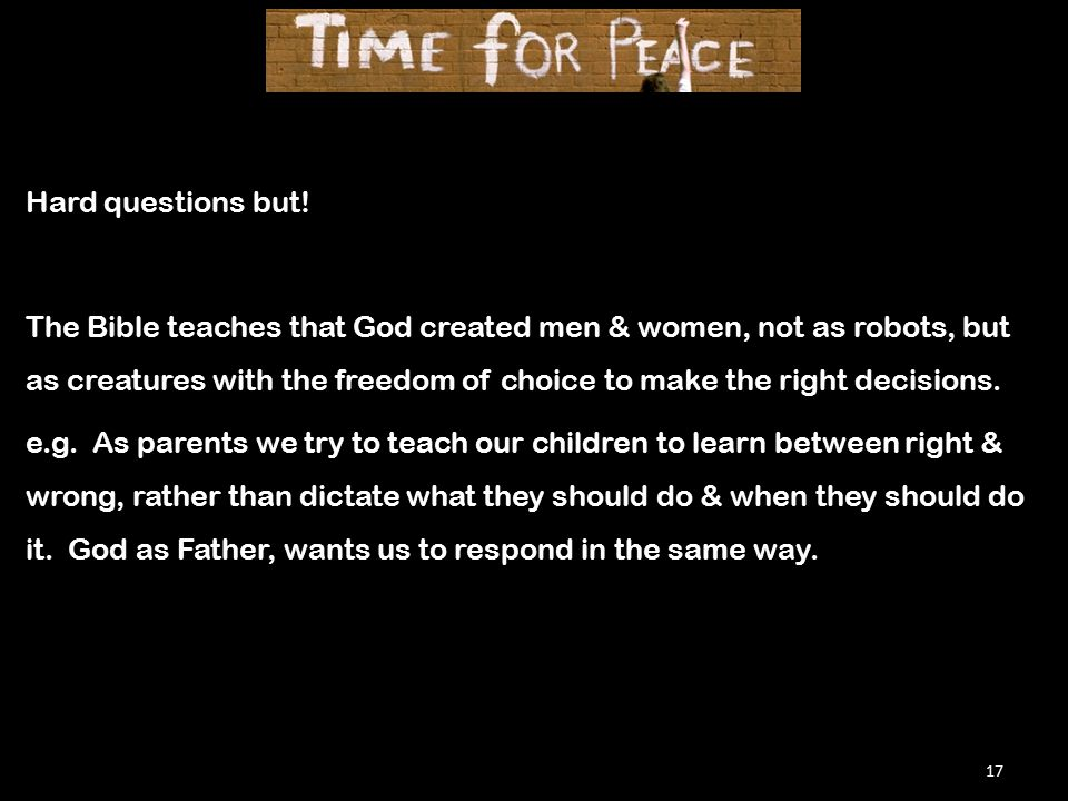 17 Hard questions but! The Bible teaches that God created men & women, not as robots, but as creatures with the freedom of choice to make the right de