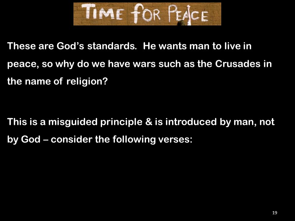 19 These are God's standards. He wants man to live in peace, so why do we have wars such as the Crusades in the name of religion? This is a misguided