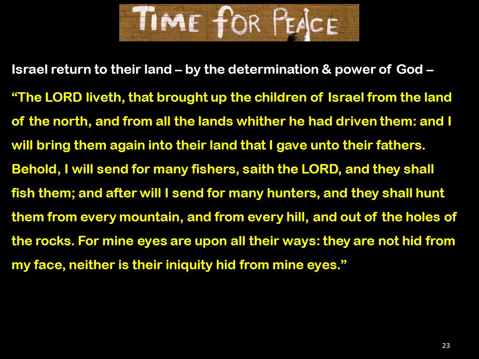 23 Israel return to their land – by the determination & power of God – The LORD liveth, that brought up the children of Israel from the land of the north, and from all the lands whither he had driven them: and I will bring them again into their land that I gave unto their fathers.