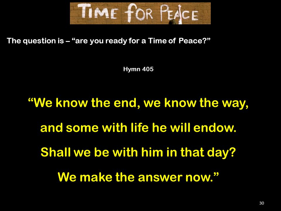 30 The question is – are you ready for a Time of Peace Hymn 405 We know the end, we know the way, and some with life he will endow.
